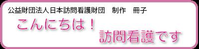 公益財団法人日本訪問介護財団制作の冊子。「こんにちは!訪問看護です」で訪問看護とはどういうものか解説しています。